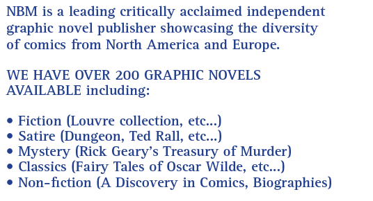 NBM is a leading critically acclaimed independent graphic novel publisher showcasing the diversity of comics from North America and Europe.  WE HAVE OVER 200 GRAPHIC NOVELS AVAILABLE including:  • ComicsLit (best in fiction) • Satire (Dungeon, Ted Rall, etc...) • Mystery (Rick Geary's Treasury of Murder) • Fantasy (Luis Royo, etc...) Classics (Remembrance of Things Past, etc...)